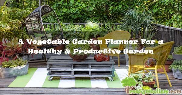 A Vegetable Garden Planner For a Healthy & Productive Garden